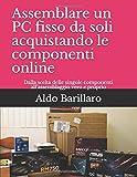 Assemblare un PC fisso da soli acquistando le componenti online: Dalla scelta delle singole componenti all'assemblaggio vero e proprio