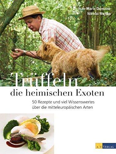 Trüffeln - die heimischen Exoten: 60 Rezepte und viel Wissenswertes über die mitteleuropäischen Arten