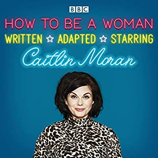 How to Be a Woman     A BBC Radio 4 Dramatisation              By:                                                                                                                                 Caitlin Moran                               Narrated by:                                                                                                                                 Caitlin Moran,                                                                                        full cast                      Length: 1 hr and 8 mins     2 ratings     Overall 4.0