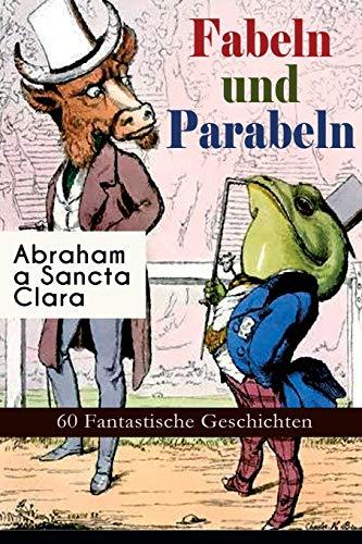 Fabeln und Parabeln: 60 Fantastische Geschichten: 60 Fantastische Geschichten: Der Glücks- und Unglücksbaum, Edelmann und Nußkern, Des Teufels ... und Maus, Satyr und Wandrer, Wolf und Lamm...