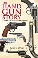 The Handgun Story: A Complete Illustrated History