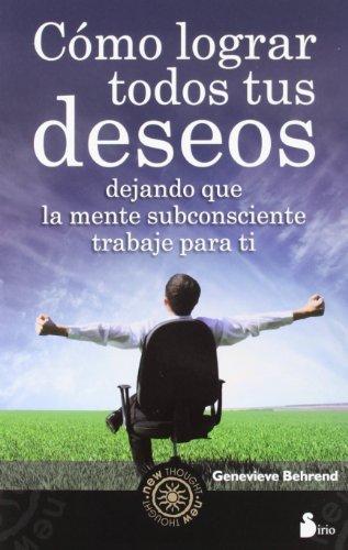 COMO LOGRAR TODOS TUS DESEOS: DEJANDO QUE LA MENTE SUBCONSCIENTE TRABAJE PARA TI (2012)