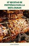 117 Recetas De Proteínas Para La Dieta Dukan : Recetas De Proteínas Para La Dieta Dukan - Recetas De Dieta Dukan – Pollo, Hamburguesa, Bistec, Carne, Pescado, Sopa, Pizza, Pan, Galleta, Magdalenas
