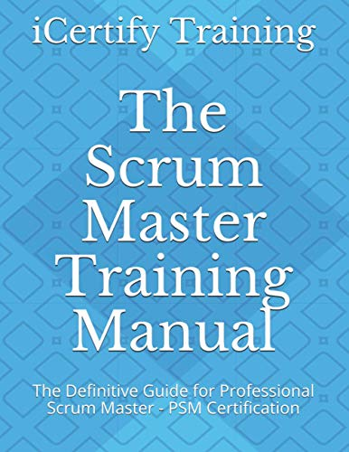 The Scrum Master Training Manual: The Definitive Guide for Professional Scrum Master - PSM Certification