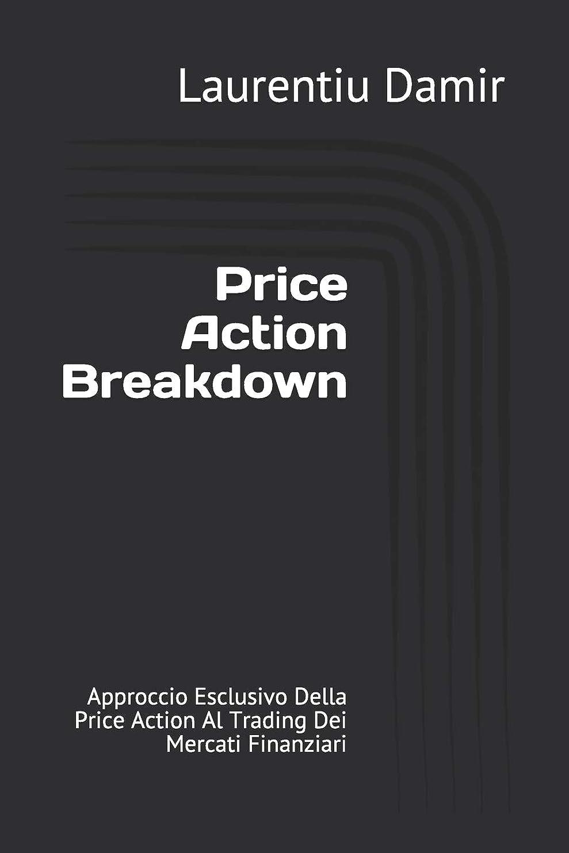 Price Action Breakdown: Approccio Esclusivo Della Price Action Al Trading Dei Mercati Finanziari