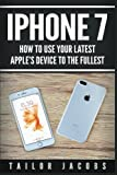 iPhone 7: How to use your latest Apple's device to the fullest (manual,user guide,tips and tricks, hidden features,Steve Jobs)