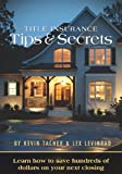 Title Insurance Tips and Secrets: Learn How To Save Hundreds Of Dollars On Your Next Closing