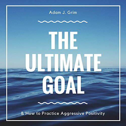 The Ultimate Goal & How to Practice Aggressive Positivity audiobook cover art