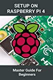 Setup On Raspberry Pi 4: Master Guide For Beginners: Setup The Hardware By Raspberry Pi 3 And 4 (English Edition)