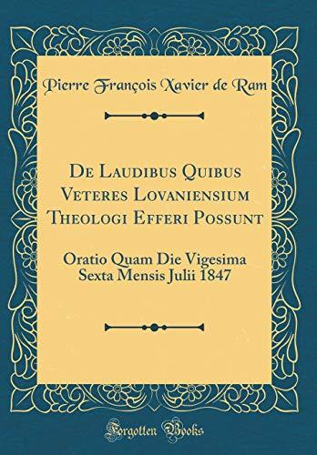 de Laudibus Quibus Veteres Lovaniensium Theologi Efferi Possunt: Oratio Quam Die Vigesima Sexta Mensis Julii 1847 (Classic Reprint)