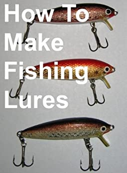 How To Make Fishing Lures, Homemade Fishing Lures by [Jonathon Roberts]