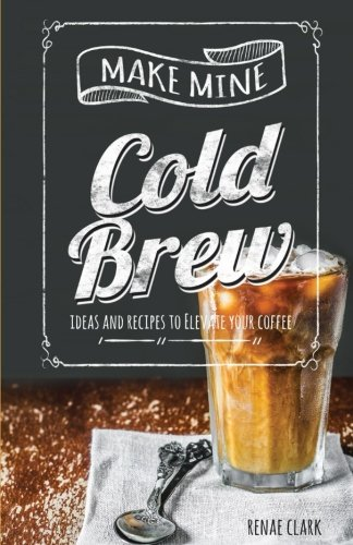 Make Mine Cold Brew: Ideas and Recipes to Elevate your Coffee
