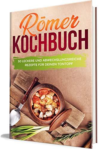 Römer Kochbuch: 50 leckere und abwechslungsreiche Rezepte für deinen Tontopf