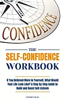 The Self-Confidence Workbook: If You Believed More in Yourself, What Would Your Life Look Like? A Step by Step Guide to Build and Boost Self-Esteem