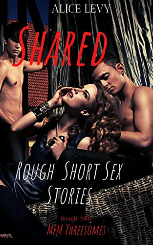 Shared: Rough Short Sex Stories: Explicit Dirty Taboo Forbidden MFM Age-Gap Threesome Erotic First Time Fantasies: Sexy Steamy Kinky Books (Naughty Hardcore Sharing Adult MMF Group Book 1)