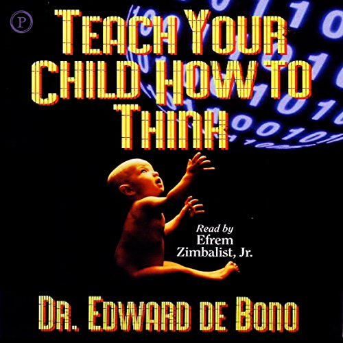 Teach Your Child How to Think                   By:                                                                                                                                 Dr. Edward de Bono                               Narrated by:                                                                                                                                 Efrem Zimbalist Jr. Jr.                      Length: 5 hrs and 29 mins     5 ratings     Overall 4.0