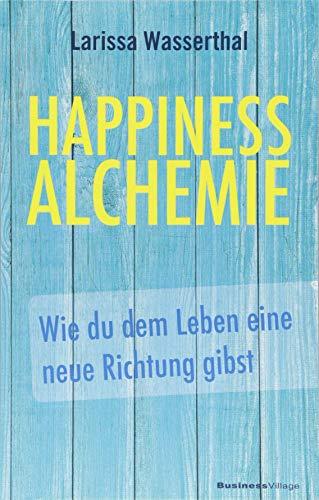 Happiness Alchemie: Wie du dem Leben eine neue Richtung gibst
