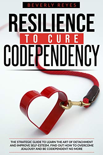 RESILIENCE TO CURE CODEPENDENCY: The Strategic Guide to Learn the Art of Detachment and Improve Self-Esteem. Find out how to Overcome Jealousy and be Codependent no More by [Beverly Reyes]