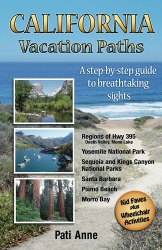 California Vacation Paths: A step-by-step guide to breathtaking sights: Regions of Hwy 395, Death Valley, Mono Lake... Yosemite National Park, Sequoia ... Parks, Santa Barbara, Pismo Beach, Morro Bay