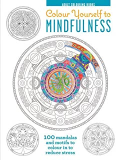 Colour Yourself to Mindfulness: 100 Mandalas and Motifs to Colour Your Way to Inner Calm