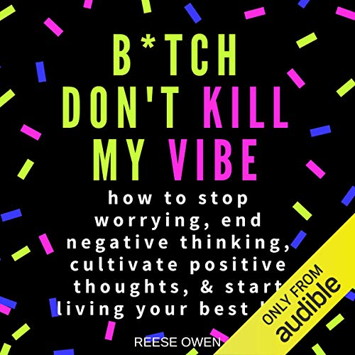 B*tch Don't Kill My Vibe: How to Stop Worrying, End Negative Thinking, Cultivate Positive Thoughts,