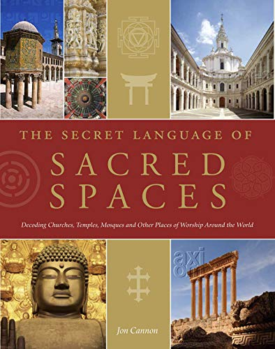 The Secret Language of Sacred Spaces: Decoding Churches, Cathedrals, Temples, Mosques and Other Places of Worship Around