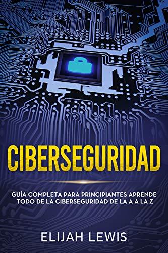 Ciberseguridad: Guía completa para principiantes aprende todo de la ciberseguridad de la Aa la Z(Libro En Español/Spanish version)