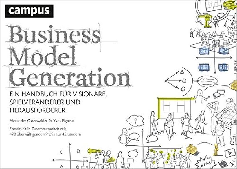 Business Model Generation: Ein Handbuch für Vision?re, Spielver?nderer und Herausforderer