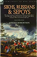 Sikhs, Russians & Sepoys: Recollections of Campaigning With the 31st Foot and Military Train Cavalry in the First Sikh War, Crimean War and Indian Mutiny