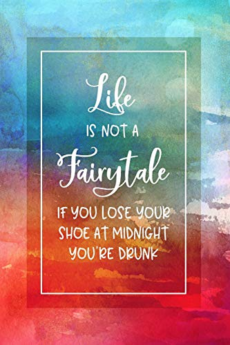 Life Is Not A Fairytale - If You Lose Your Shoe At Midnight You're Drunk: Funny Saying Dot Grid Journal Book - Dotted Writing And Journaling Paper Notebook 6x9 - Artsy Typography Watercolor Art