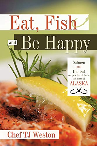 Eat, Fish and Be Happy: Salmon and Halibut recipes to celebrate the taste of Alaska