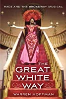 The Great White Way: Race and the Broadway Musical by Warren Hoffman(2014-02-18)