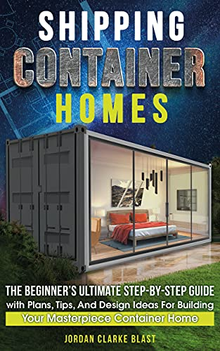 Shipping Container Homes: The Beginner's Ultimate Step-by-Step Guide with Plans, Tips, And Design Ideas For Building Your Masterpiece Container Home