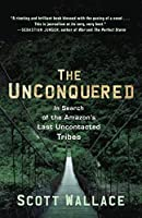 The Unconquered: In Search of the Amazon's Last Uncontacted Tribes by Scott Wallace(2012-07-24)