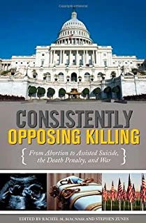 Consistently Opposing Killing: From Abortion to Assisted Suicide, the Death Penalty, and War
