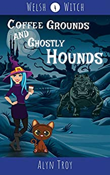 Coffee Grounds and Ghostly Hounds: A Witch & Ghost Mystery (Welsh Witch Mysteries Book 4) by [Alyn Troy]
