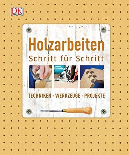 Holzarbeiten Schritt für Schritt: Techniken - Werkzeuge - Projekte