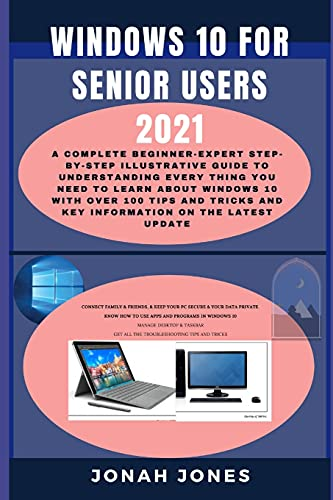 WINDOWS 10 FOR SENIOR USERS 2021: A COMPLETE BEGINNERS−EXPERT STEP−BY−STEP ILLUSTRATIVE GUIDE TO UNDERSTANDING EVERYTHING ABOUT WINDOWS 10 WITH OVER ... TRICKS & KEY INFORMATION ON THE LATEST UPDATE