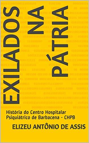 Exilados na Pátria: História do Centro Hospitalar Psiquiátrico de Barbacena - CHPB...