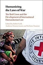 Humanizing the Laws of War: The Red Cross and the Development of International Humanitarian Law