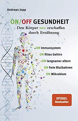 ON / OFF GESUNDHEIT - Den Körper neu erschaffen durch Ernährung: Wie Sie Immunsystem, Gehirn, Darm & Gefäße stärken und langsamer altern. Holen Sie sich ... leistungsfähigeren, besseren Körper zurück.
