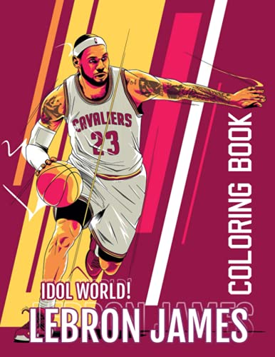 Idol World! - LeBron James Coloring Book: The Ultimate Gift For Basketball Fans, Vivid Illustrations Of NBA Valuable Player