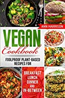 Vegan Cookbook: Foolproof Plant-Based Recipes for Breakfast, Lunch, Dinner, and In-Between