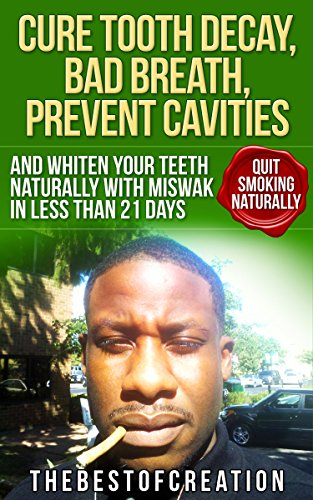 Cure Tooth Decay, Bad Breath, Prevent Cavities, Whiten Teeth, and Quit Smoking Naturally in Less than 21 Days (Miswak I Cure Tooth Decay, Bad Breath, Prevent ... Teeth and Quit Smoking Naturally Book 1)