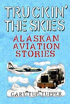 Truckin' The Skies: Alaska Aviation Stories by [Gary Tupper, Connie Tupper]