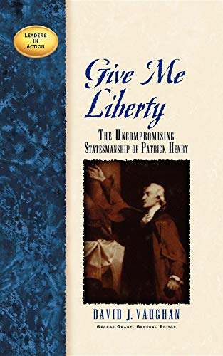 Give Me Liberty: The Uncompromising Statesmanship of Patrick Henry (Leaders in Action)