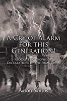 A Cry of Alarm for this Generation!: Apocalyptic Prophetic Declarations of the Final Times