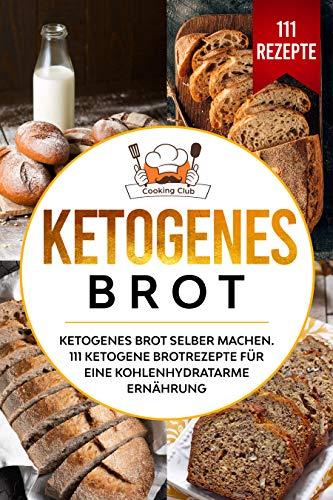 Ketogenes Brot: Ketogenes Brot selber machen. 111 ketogene Brotrezepte für eine kohlenhydratarme Ernährung.