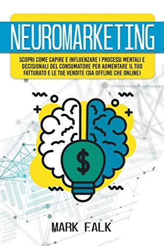 Neuromarketing: Scopri come capire e influenzare i processi mentali e decisionali del consumatore per aumentare il tuo fatturato e le tue vendite (sia offline che online)