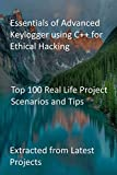 Essentials of Advanced Keylogger using C++ for Ethical Hacking: Top 100 Real Life Project Scenarios and Tips: Extracted from Latest Projects